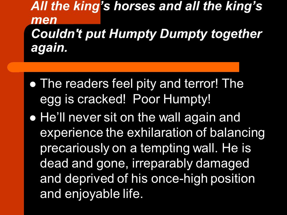 All the king's horses and all the king's men Couldn t put Humpty Dumpty together again.