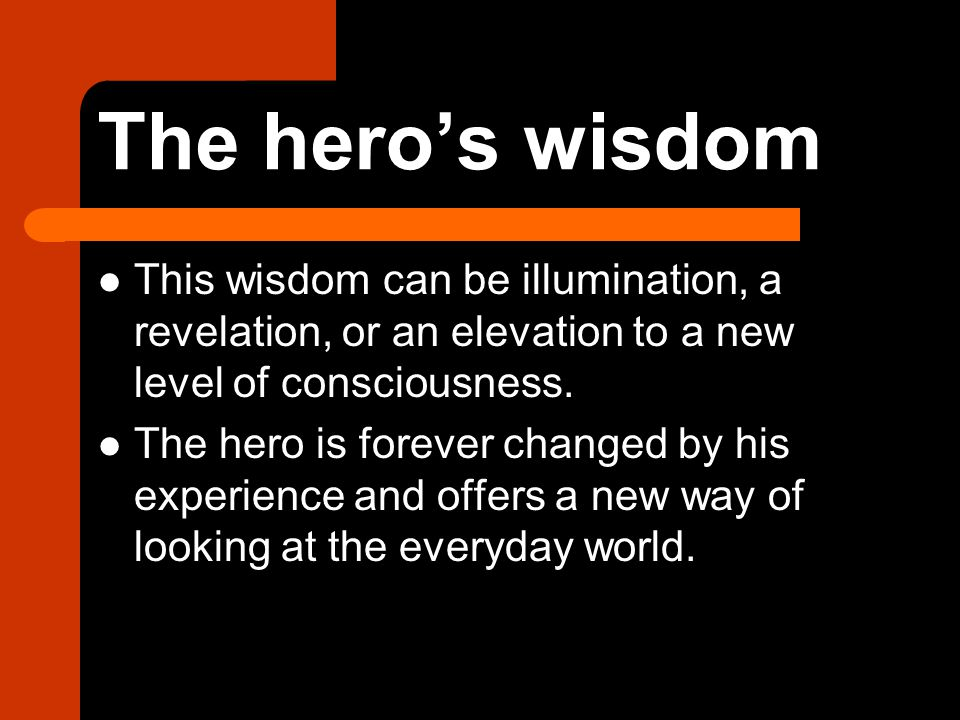 The hero's wisdom This wisdom can be illumination, a revelation, or an elevation to a new level of consciousness.