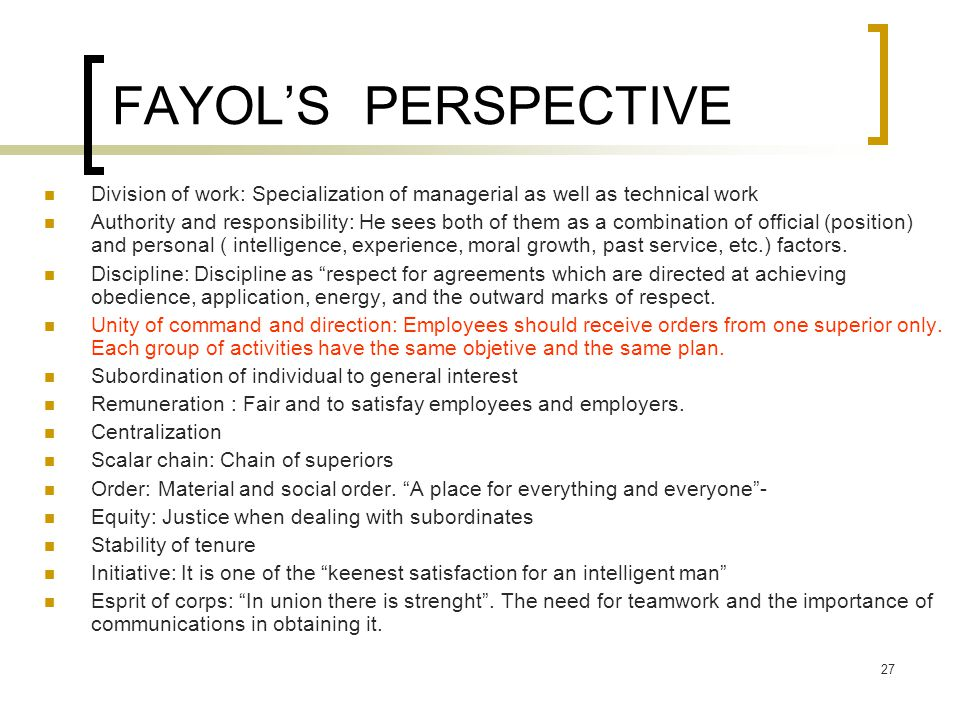 FAYOL'S PERSPECTIVE Division of work: Specialization of managerial as well as technical work.