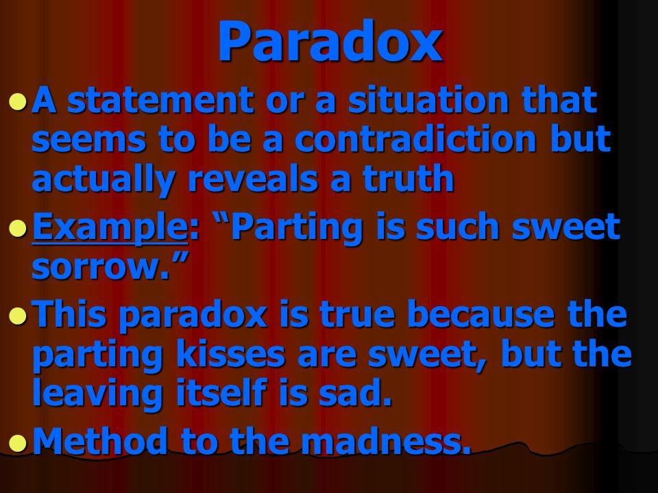 Paradox A statement or a situation that seems to be a contradiction but actually reveals a truth. Example: Parting is such sweet sorrow.