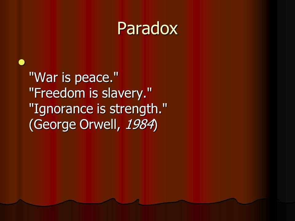 Paradox War is peace. Freedom is slavery. Ignorance is strength. (George Orwell, 1984)