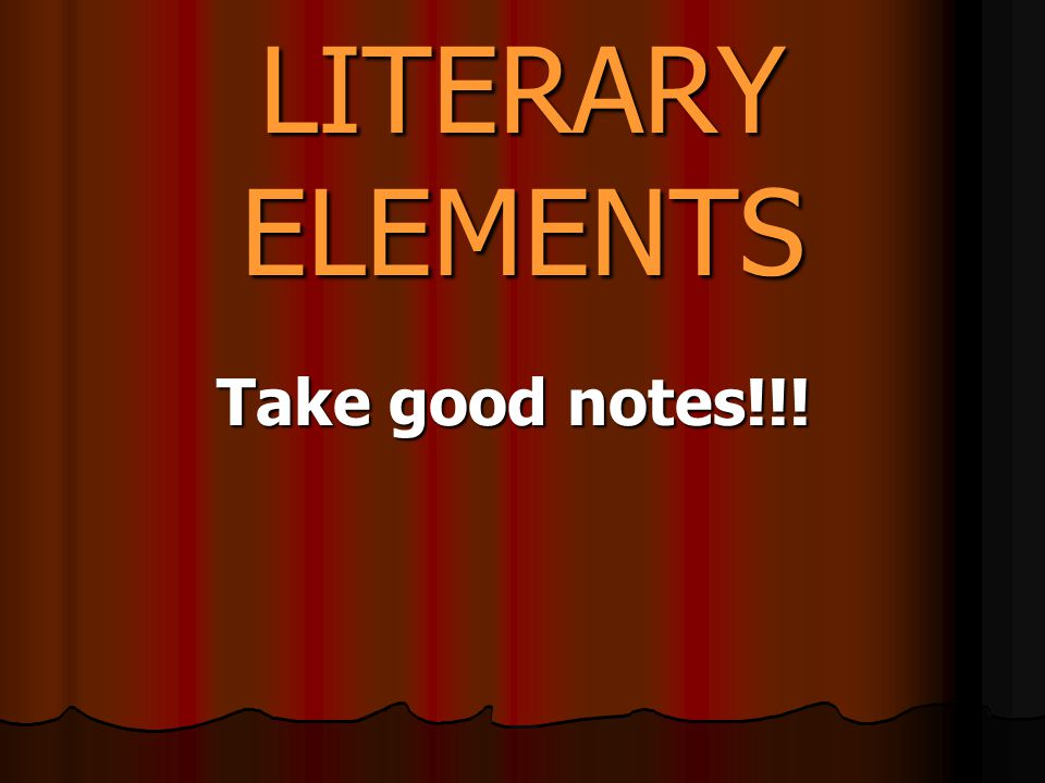 LITERARY ELEMENTS Take good notes!!!