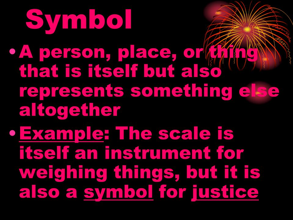 Symbol A person, place, or thing that is itself but also represents something else altogether.