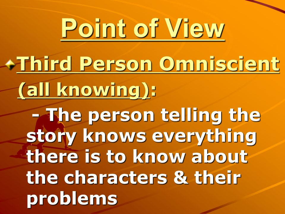 Point of View Third Person Omniscient (all knowing):