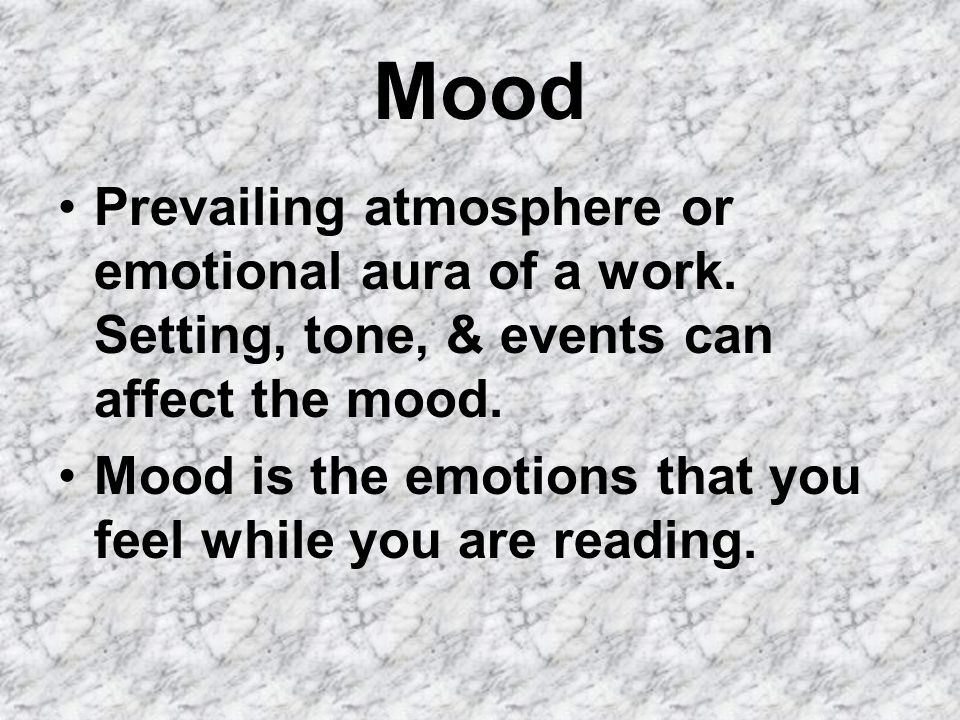 Mood Prevailing atmosphere or emotional aura of a work. Setting, tone, & events can affect the mood.
