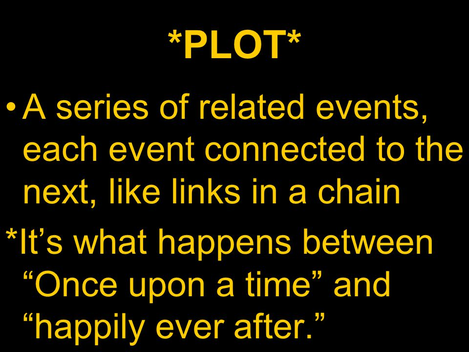 *PLOT* A series of related events, each event connected to the next, like links in a chain.