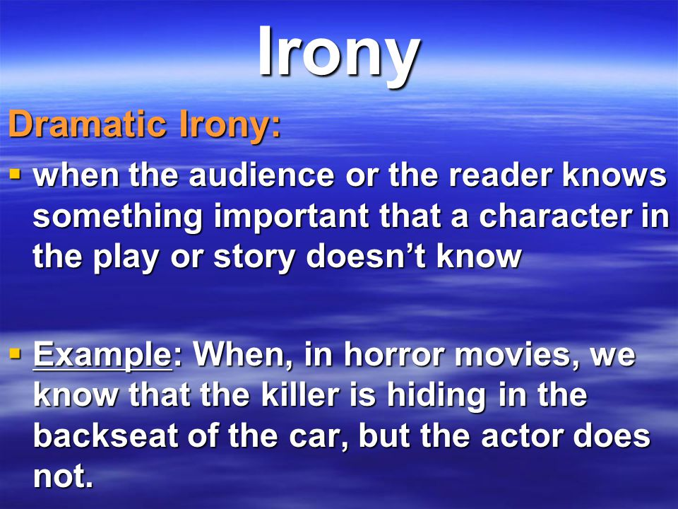 Irony Dramatic Irony: when the audience or the reader knows something important that a character in the play or story doesn't know.