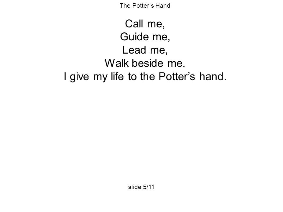 I give my life to the Potter's hand.