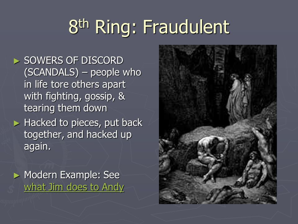 8th Ring: Fraudulent SOWERS OF DISCORD (SCANDALS) – people who in life tore others apart with fighting, gossip, & tearing them down.