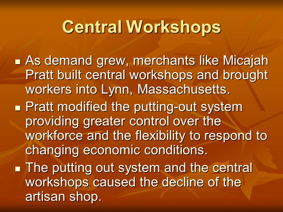 Central Workshops As demand grew, merchants like Micajah Pratt built central workshops and brought workers into Lynn, Massachusetts.