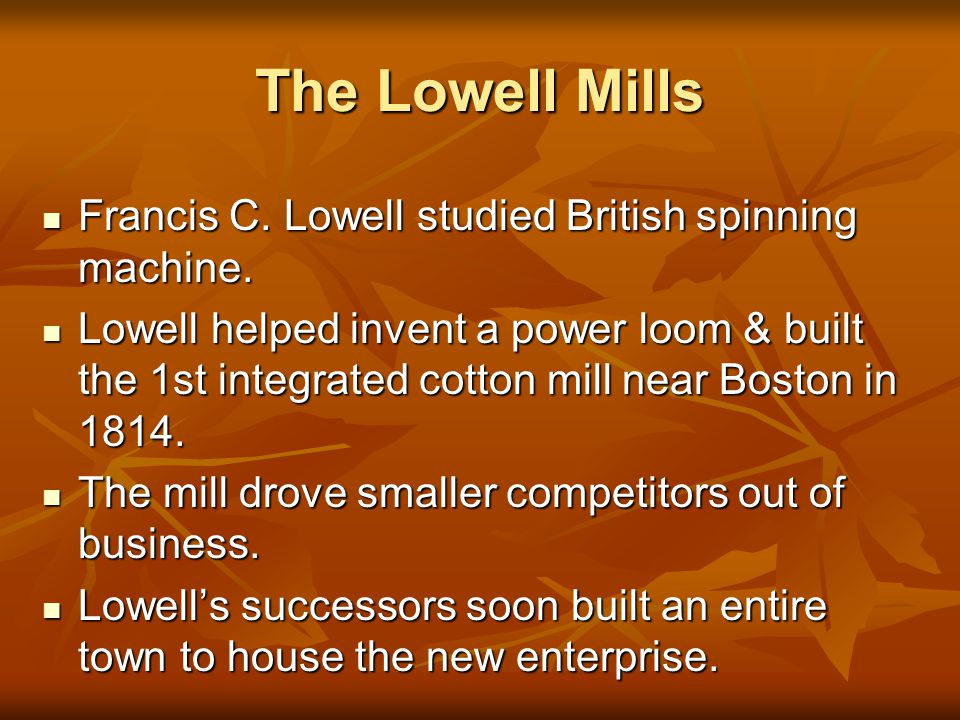 The Lowell Mills Francis C. Lowell studied British spinning machine.