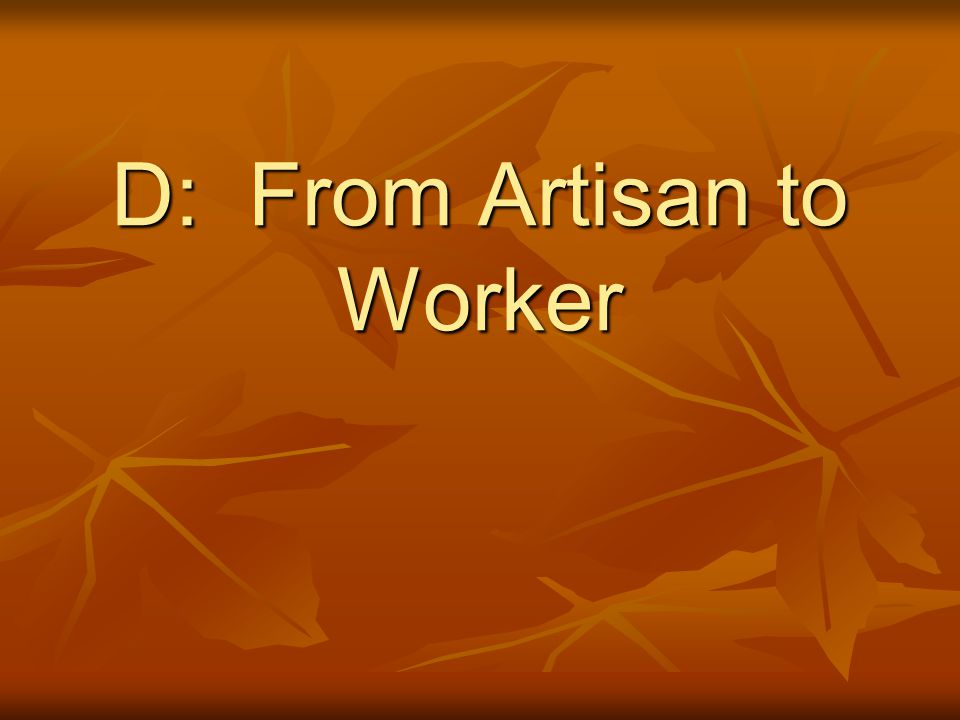D: From Artisan to Worker