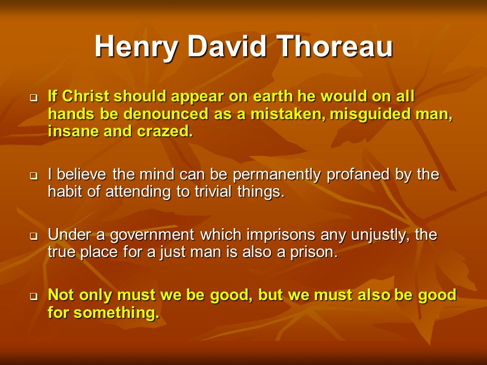 Henry David Thoreau If Christ should appear on earth he would on all hands be denounced as a mistaken, misguided man, insane and crazed.