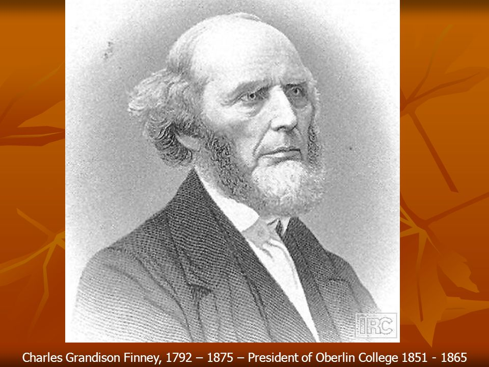 Charles Grandison Finney, 1792 – 1875 – President of Oberlin College 1851 - 1865