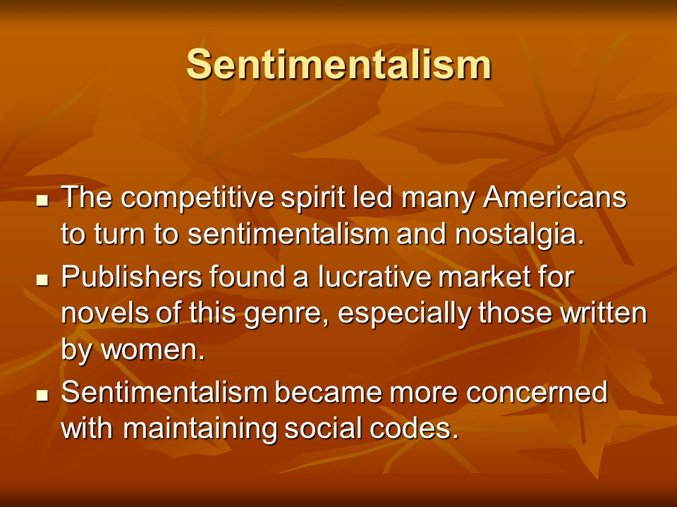 Sentimentalism The competitive spirit led many Americans to turn to sentimentalism and nostalgia.