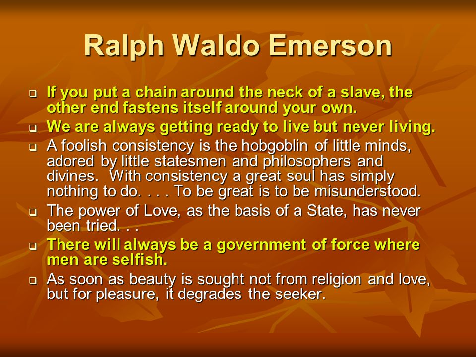 Ralph Waldo Emerson If you put a chain around the neck of a slave, the other end fastens itself around your own.