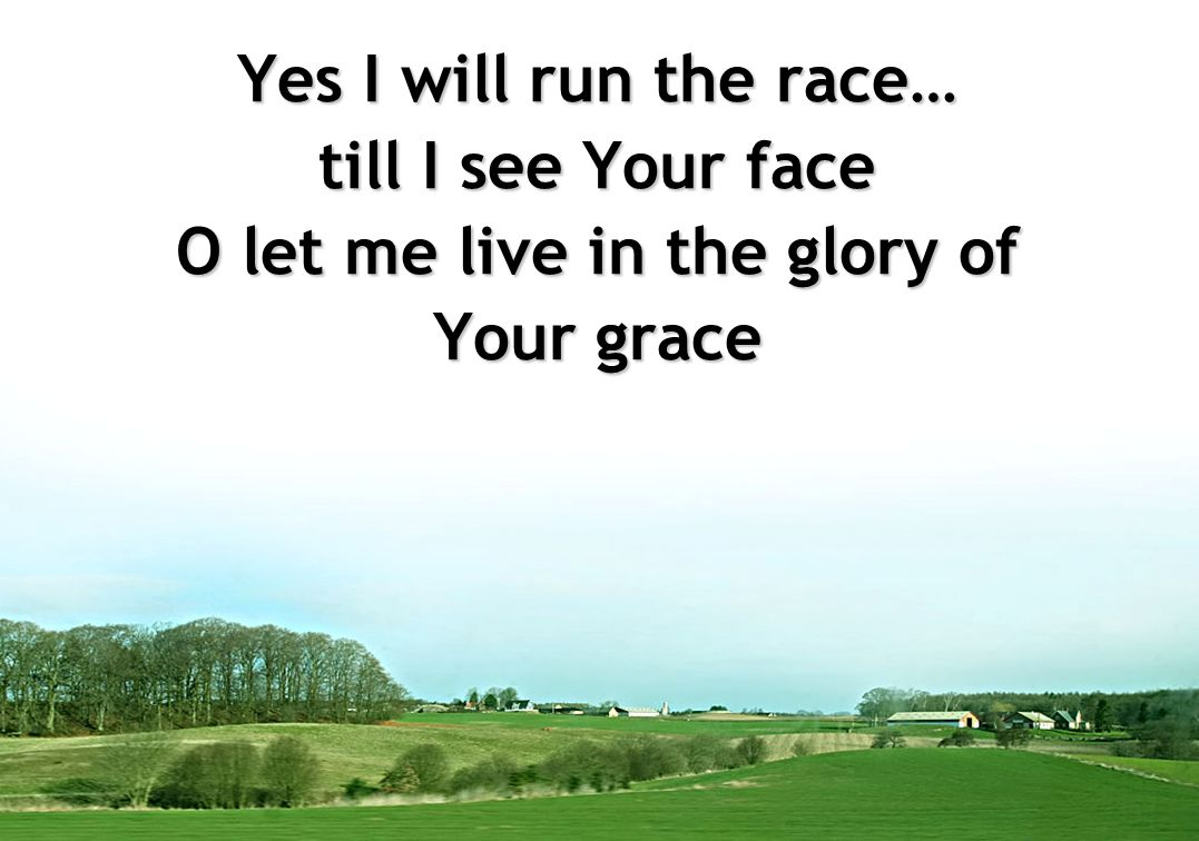 Yes I will run the race… till I see Your face O let me live in the glory of Your grace
