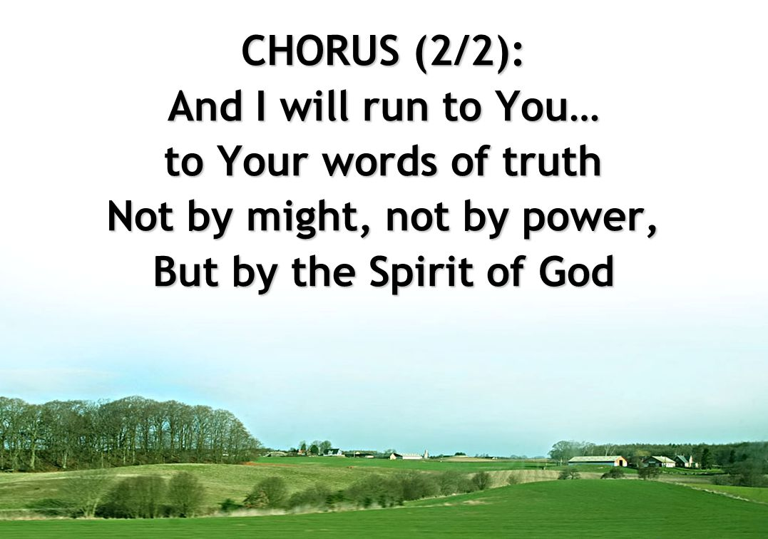 CHORUS (2/2): And I will run to You… to Your words of truth Not by might, not by power, But by the Spirit of God