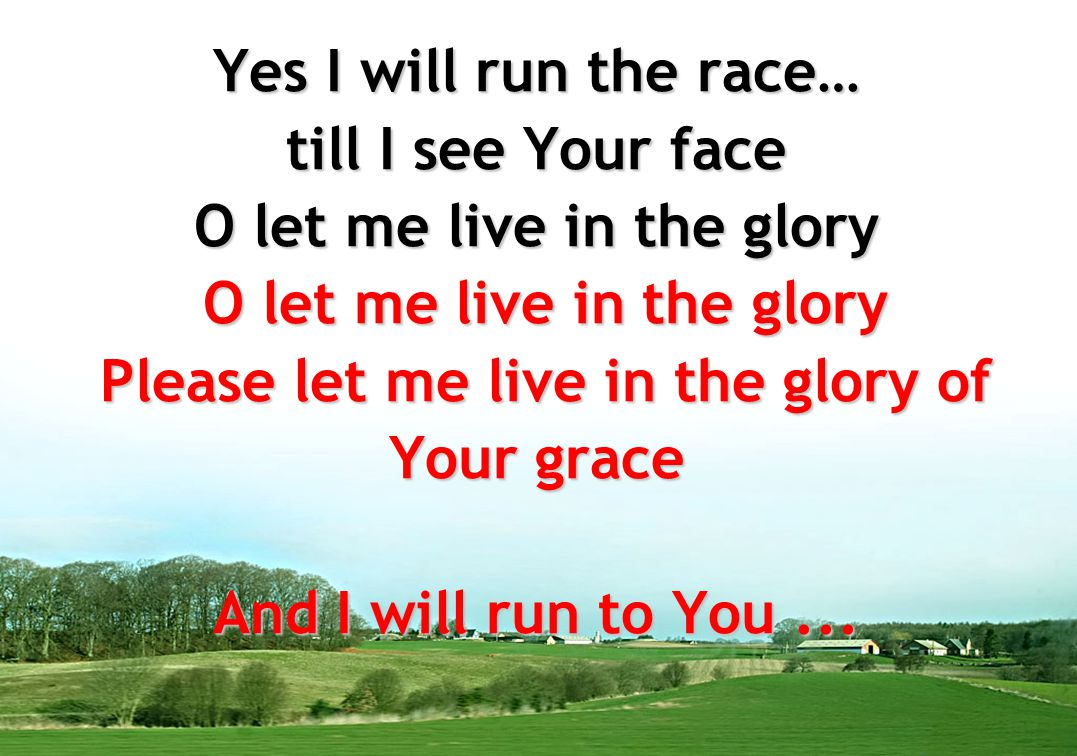 Yes I will run the race… till I see Your face O let me live in the glory O let me live in the glory Please let me live in the glory of Your grace And I will run to You ...