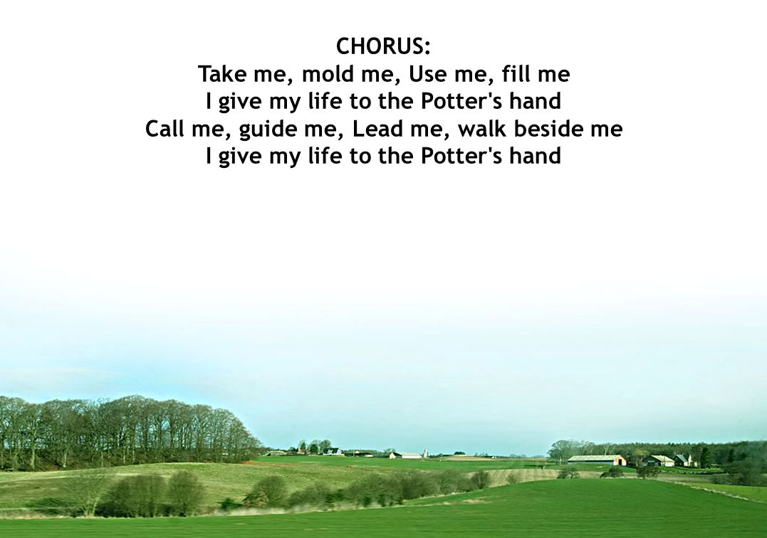 CHORUS: Take me, mold me, Use me, fill me I give my life to the Potter s hand Call me, guide me, Lead me, walk beside me I give my life to the Potter s hand