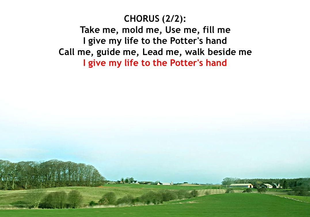 CHORUS (2/2): Take me, mold me, Use me, fill me I give my life to the Potter s hand Call me, guide me, Lead me, walk beside me I give my life to the Potter s hand