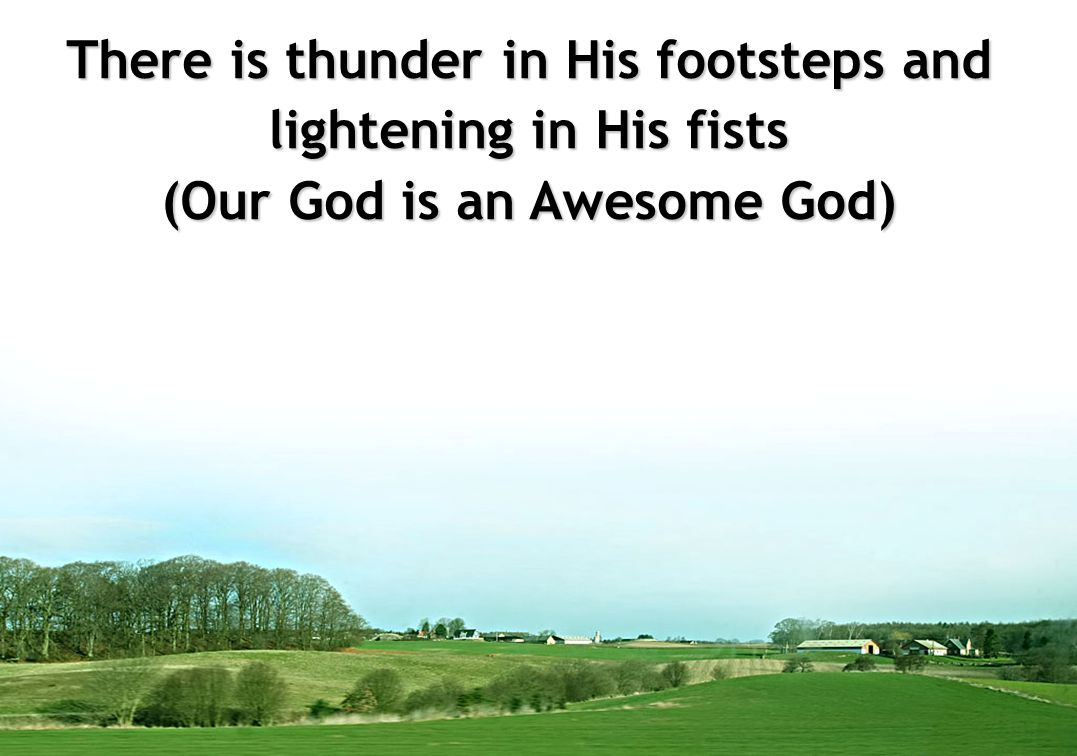 There is thunder in His footsteps and lightening in His fists