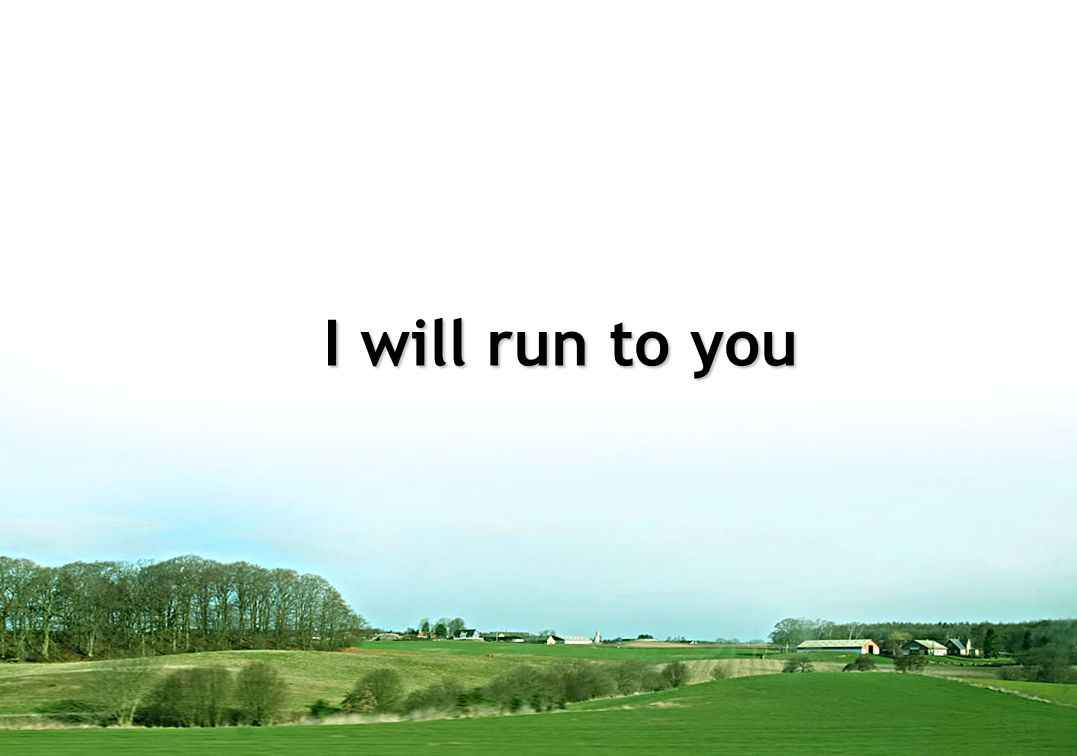 I will run to you