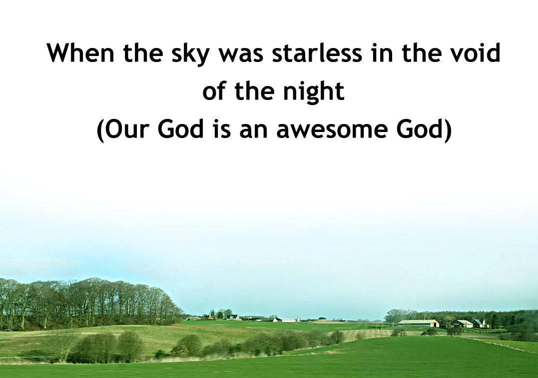 When the sky was starless in the void (Our God is an awesome God)
