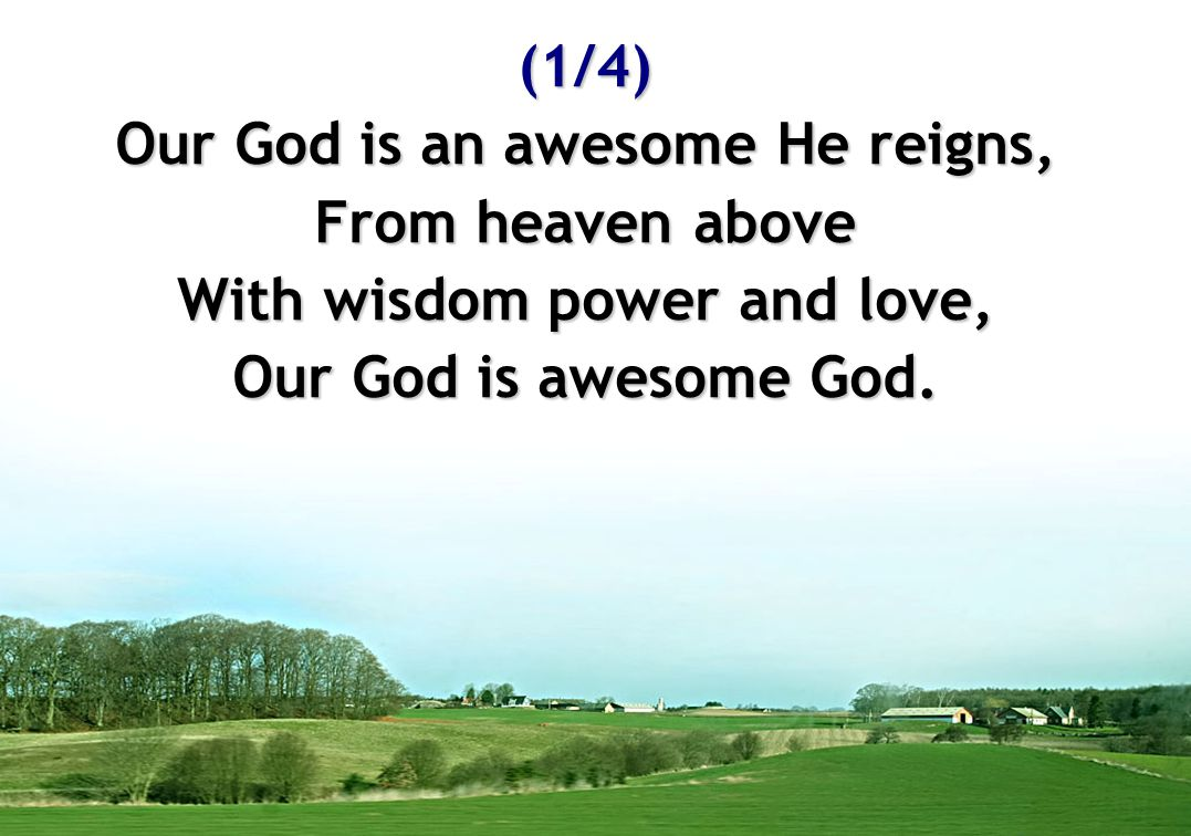 Our God is an awesome He reigns, With wisdom power and love,