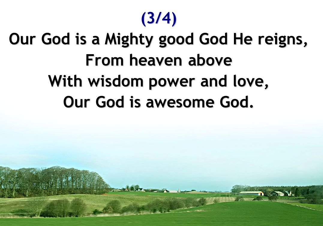 Our God is a Mighty good God He reigns, With wisdom power and love,