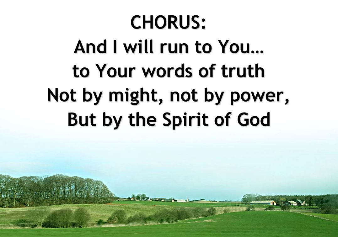 CHORUS: And I will run to You… to Your words of truth Not by might, not by power, But by the Spirit of God
