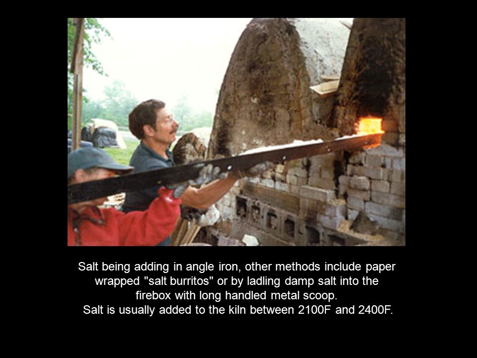 Salt is usually added to the kiln between 2100F and 2400F.