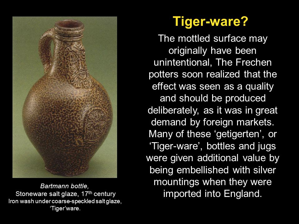The mottled surface may originally have been unintentional, The Frechen potters soon realized that the effect was seen as a quality and should be produced deliberately, as it was in great demand by foreign markets. Many of these 'getigerten', or 'Tiger-ware', bottles and jugs were given additional value by being embellished with silver mountings when they were imported into England.