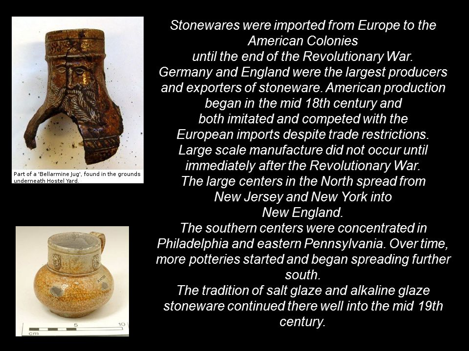 Stonewares were imported from Europe to the American Colonies