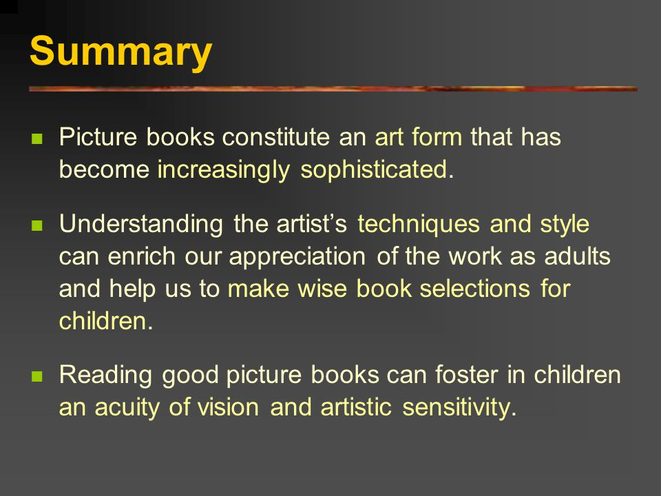 Summary Picture books constitute an art form that has become increasingly sophisticated.