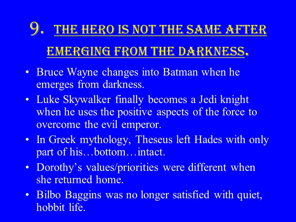 9. The hero is not the same after emerging from the darkness.