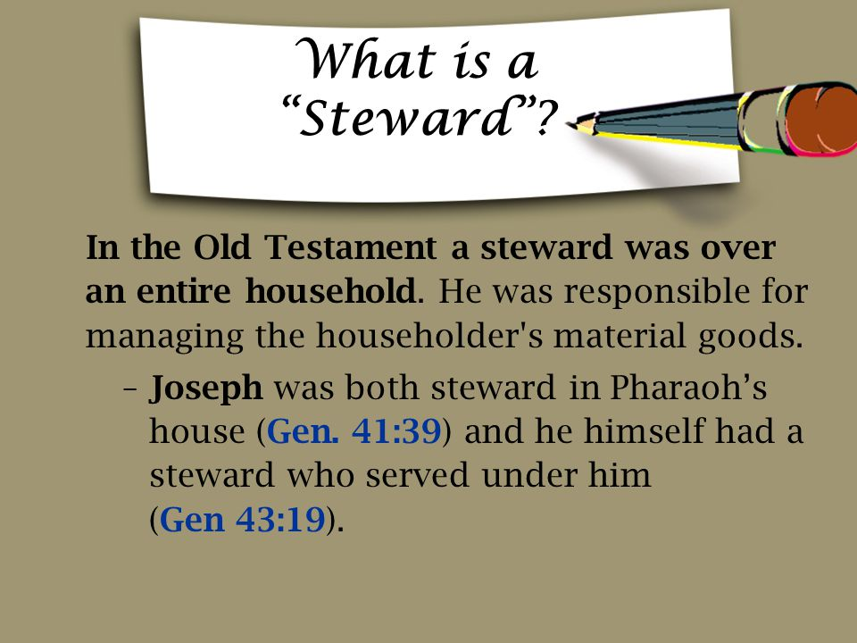 What is a Steward In the Old Testament a steward was over an entire household. He was responsible for managing the householder s material goods.