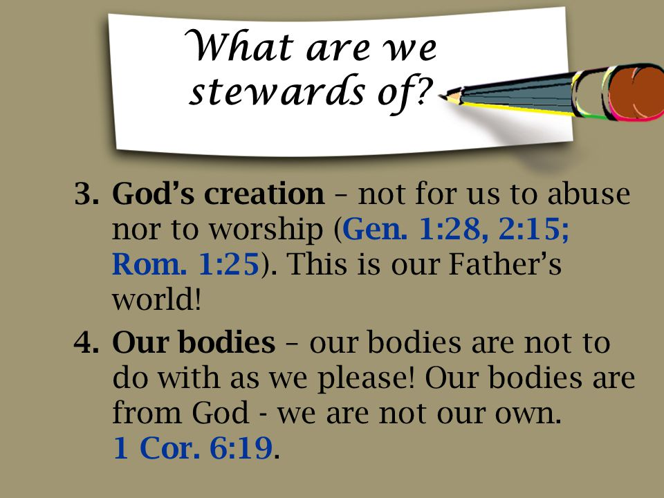 What are we stewards of God's creation – not for us to abuse nor to worship (Gen. 1:28, 2:15; Rom. 1:25). This is our Father's world!