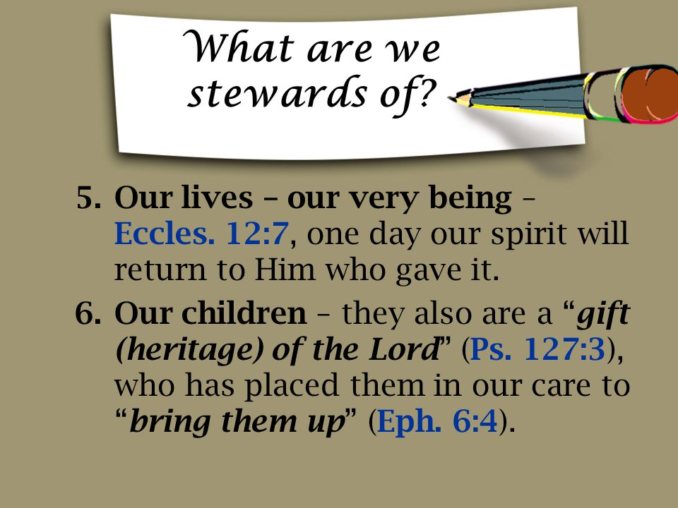 What are we stewards of Our lives – our very being – Eccles. 12:7, one day our spirit will return to Him who gave it.