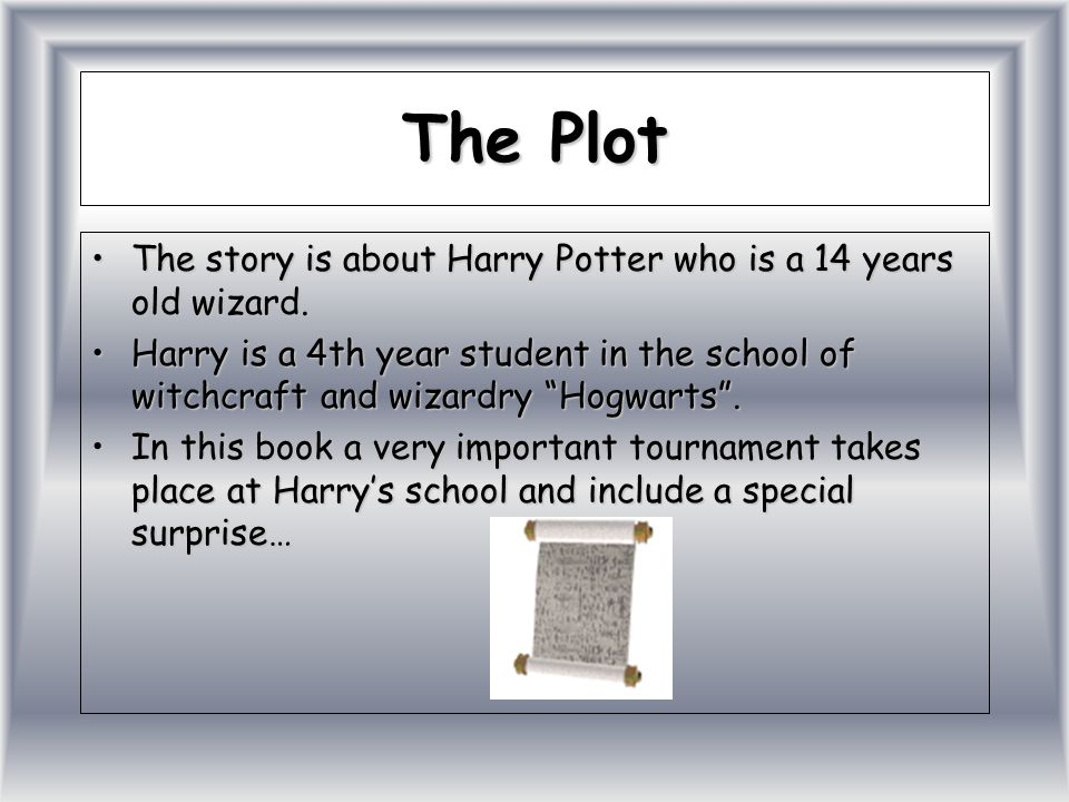 The Plot The story is about Harry Potter who is a 14 years old wizard.
