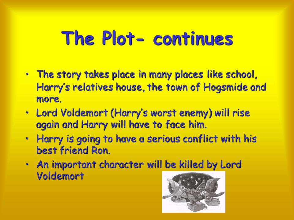 The Plot- continues The story takes place in many places like school, Harry's relatives house, the town of Hogsmide and more.