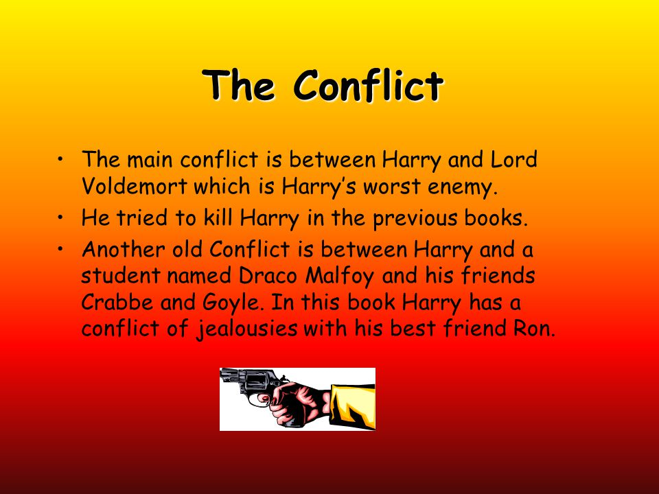 The Conflict The main conflict is between Harry and Lord Voldemort which is Harry's worst enemy. He tried to kill Harry in the previous books.