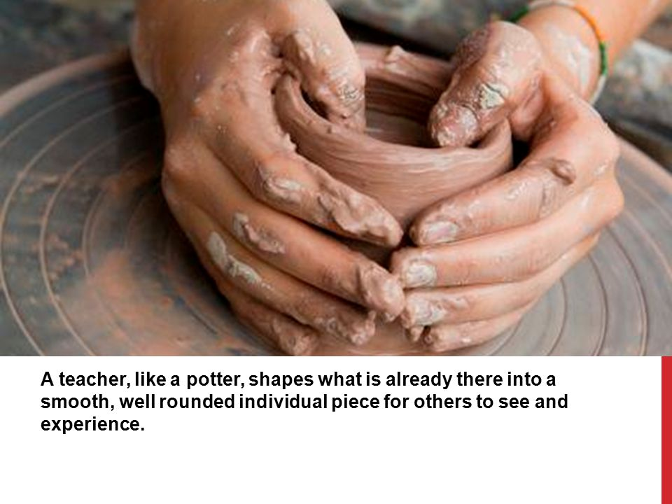 A teacher, like a potter, shapes what is already there into a smooth, well rounded individual piece for others to see and experience.