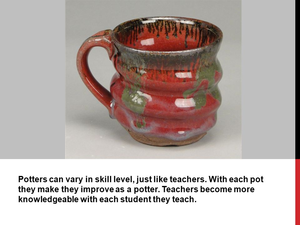 Potters can vary in skill level, just like teachers