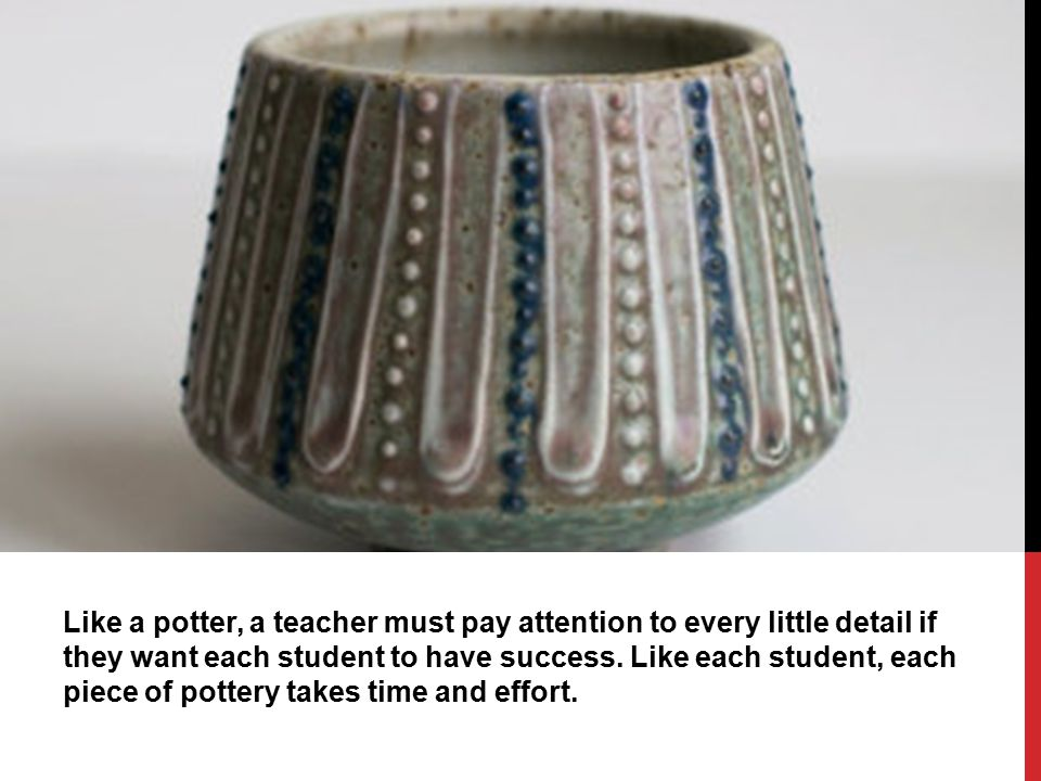 Like a potter, a teacher must pay attention to every little detail if they want each student to have success.