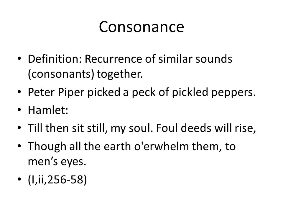 Consonance Definition: Recurrence of similar sounds (consonants) together. Peter Piper picked a peck of pickled peppers.