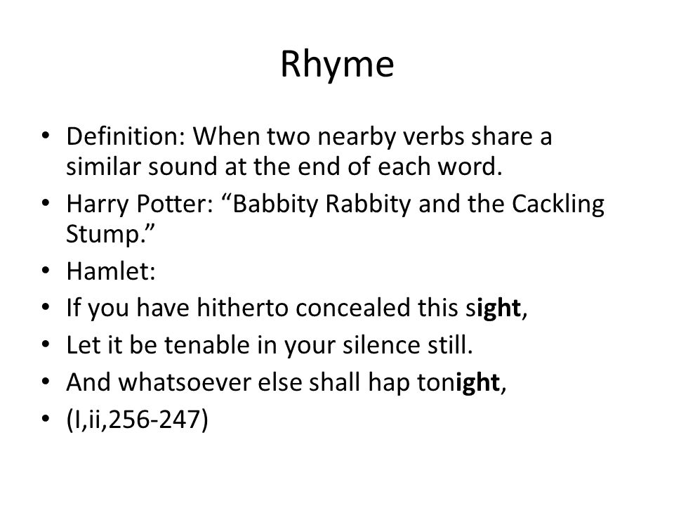 Rhyme Definition: When two nearby verbs share a similar sound at the end of each word. Harry Potter: Babbity Rabbity and the Cackling Stump.