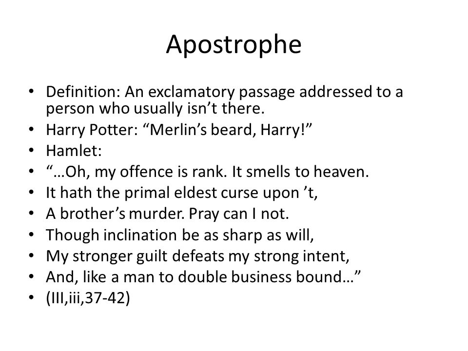 Apostrophe Definition: An exclamatory passage addressed to a person who usually isn't there. Harry Potter: Merlin's beard, Harry!