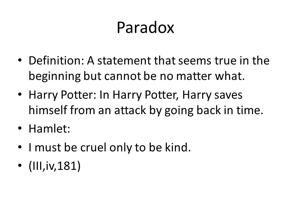 Paradox Definition: A statement that seems true in the beginning but cannot be no matter what.