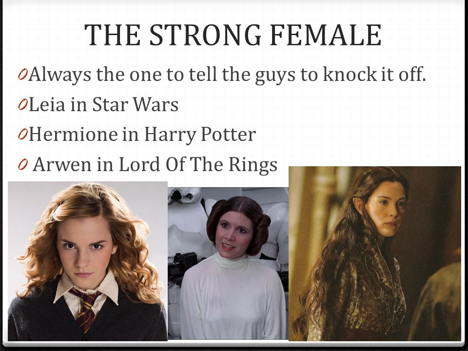 THE STRONG FEMALE Always the one to tell the guys to knock it off.